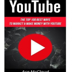 Youtube: The Top 100 Best Ways to Market & Make Money with Youtube - Carte in engleza