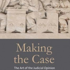 Making the Case: The Art of the Judicial Opinion - Carte in engleza