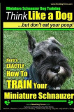Miniature Schnauzer Dog Training - Think Like a Dog But Don't Eat Your Poop! -: Here's Exactly How to Train Your Miature Schnauzer