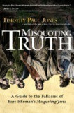"""Misquoting Truth: A Guide to the Fallacies of Bart Ehrman's """"""""Misquoting Jesus"""""""""""
