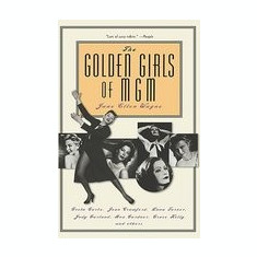 The Golden Girls of MGM: Greta Garbo, Joan Crawford, Lana Turner, Judy Garland, Ava Gardner, Grace Kelly, and Others