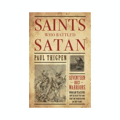 Saints Who Battled Satan: Seventeen Holy Warriors Who Can Teach You How to Fight the Good Fight and Vanquish Your Ancient Enemy - Carte in engleza