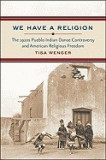 We Have a Religion: The 1920s Pueblo Indian Dance Controversy and American Religious Freedom