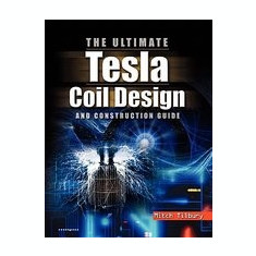 The Ultimate Tesla Coil Design and Construction Guide - Carte in engleza