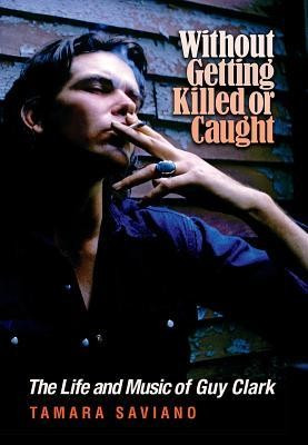 Without Getting Killed or Caught: The Life and Music of Guy Clark foto mare