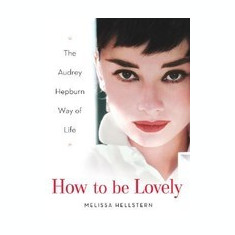 How to Be Lovely: The Audrey Hepburn Way of Life - Carte in engleza