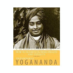 How to Achieve Glowing Health and Vitality: The Wisdom of Yogananda - Carte in engleza