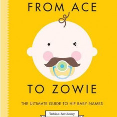 From Ace to Zowie: The Ultimate Guide to Hip Baby Names - Carte in engleza