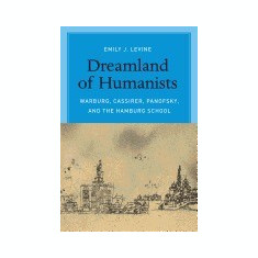 Dreamland of Humanists: Warburg, Cassirer, Panofsky, and the Hamburg School - Carte in engleza