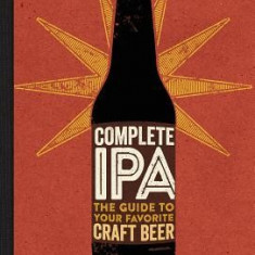 Complete IPA: The Guide to Your Favorite Craft Beer - Carte in engleza