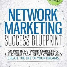 Network Marketing Success Blueprint: Go Pro in Network Marketing: Build Your Team, Serve Others and Create the Life of Your Dreams - Carte in engleza