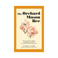 The Orchard Mason Bee: The Life History, Biology, Propagation, and Use of a North American Native Bee - Carte in engleza