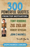 300 Powerful Quotes from Top Motivators Tony Robbins, Zig Ziglar, Robert Kiyosaki, John C Maxwell ... to Lift You Up.