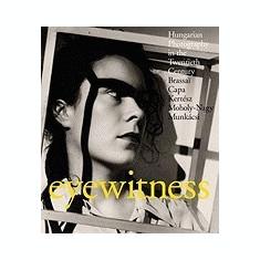 Eyewitness: Hungarian Photography in the Twentieth Century: Brassai, Capa, Kertesz, Moholy-Nagy, Munkacsi - Carte in engleza