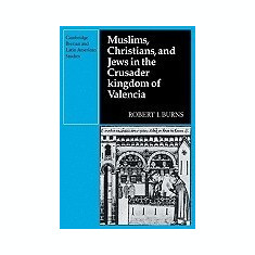 Muslims Christians, and Jews in the Crusader Kingdom of Valencia: Societies in Symbiosis - Carte in engleza