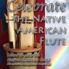 Celebrate the Native American Flute: Learn to Play the Native American Flute! - Carte in engleza