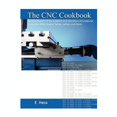 The Cnc Cookbook: An Introduction to the Creation and Operation of Computer Controlled Mills, Router Tables, Lathes, and More - Carte in engleza