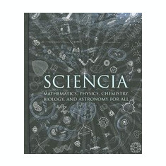 Sciencia: Mathematics, Physics, Chemistry, Biology, and Astronomy for All - Carte in engleza