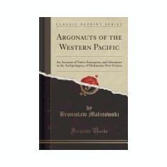Argonauts of the Western Pacific: An Account of Native Enterprise, and Adventure in the Archipelagoes, of Melanesian New Guinea (Classic Reprint) - Carte in engleza