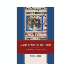 Jan Hus Between Time and Eternity: Reconsidering a Medieval Heretic - Carte in engleza