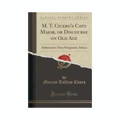M. T. Cicero's Cato Major, or Discourse on Old Age: Addressed to Titus Pomponius Atticus (Classic Reprint) - Carte in engleza