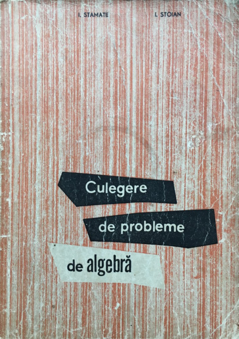 CULEGERE DE PROBLEME DE ALGEBRA - I. Stamate, I. Stoian