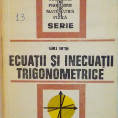 ECUATII SI INECUATII TRIGONOMETRICE de FANICA TURTOIU, 1977 - Carte Matematica