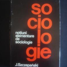 J. SZCZEPANSKI - SOCIOLOGIE - NOTIUNI ELEMENTARE DE SOCIOLOGIE