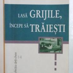 LASA GRIJILE , INCEPE SA TRAIESTI de DALE CARNEGIE , 2000