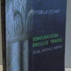 SINGURATATEA EROULUI TRAGIC, ESCHIL, SOFOCLE, EURIPIDE de MIRELA CIOABA, 2011