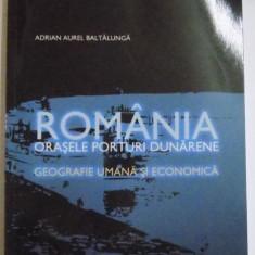 ROMANIA, ORASELE PORTURI DUNARENE, GEOGRAFIE UMANA SI ECONOMICA de ADRIAN AUREL BALTALUNGA, 2008 - Carte Geografie