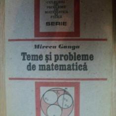 TEME SI PROBLEME DE MATEMATICA de MIRCEA GANGA, 1991 - Carte Matematica
