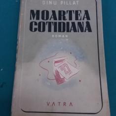 MOARTEA COTIDIANĂ/ DINU PILLAT/EDITURA VATRA/1946 - Carte veche