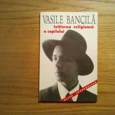 INITIEREA RELIGIOASA A COPILULUI - Vasile Bancila - Editura Anastasia, 1996