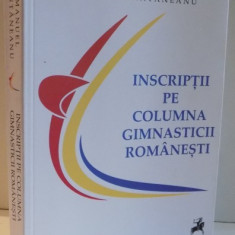 INSCRIPTII PE COLUMNA GIMNASTICII ROMANESTI de EMANUEL FANTANEANU, 2017 - Carte sport