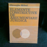 ELEMENTE CONSTRUCTIVE DE ARGUMENTARE JURIDICA - GHEORGHE MIHAI