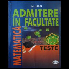 MATEMATICĂ - ADMITERE ÎN FACULTATE - ION RĂDOI - EDITURA ARAMIS - ANUL 2004 - Teste admitere facultate