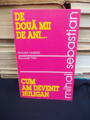 MIHAIL SEBASTIAN - DE DOUA MII DE ANI... , CUM AM DEVENIT HULIGAN - 1995 foto