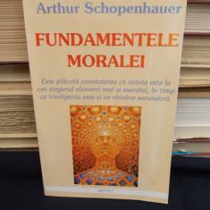 ARTHUR SCHOPENHAUER - FUNDAMENTELE MORALEI - 2003 - Filosofie