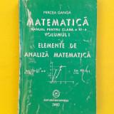 ELEMENTE DE ANALIZA MATEMATICA MANUAL CLASA a XI a Volumul 1 Mircea Ganga 2002 - Carte Matematica