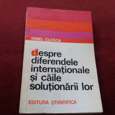 IONEL CLOSCA - DESPRE DIFERENDELE INTERNATIONALE SI CAILE SOLUTIONARII LOR - Carte Drept international