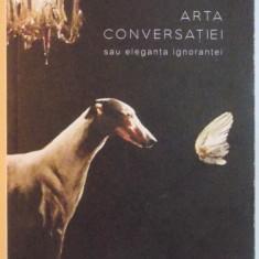 ARTA CONVERSATIEI SAU ELEGANTA IGNORANTEI de ALEXANDER VON SCHONBURG, 2015 - Carte Psihologie