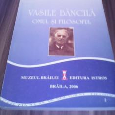 VASILE BANCILA OMUL SI FILOSOFUL-VALENTIN POPA MUZEUL BRAILA 2006 CARTE RARA!!!