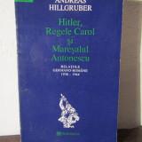 ANDREAS HILLGRUBER - HITLER, REGELE CAROL SI MARESALUL ANTONESCU - Istorie