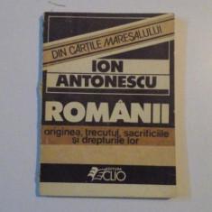 ROMANII, ORIGINEA, TRECUTUL, SACRIFICILE SI DREPTURILE LOR-ION ANTONESCU 1990 - Carte Istorie