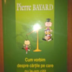 Pierre Bayard - Cum vorbim despre cartile pe care nu le-am citit (Polirom, 2008)