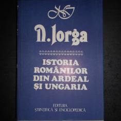 NICOLAE IORGA - ISTORIA ROMANILOR DIN ARDEAL SI UNGARIA - Istorie
