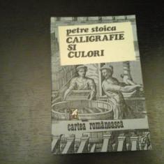 Caligrafie si culori - Petre Stoica, Cartea Romaneasca, 1984, 240 pag - Carte Antologie