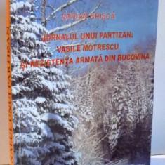 JURNALUL UNUI PARTIZAN: VASILE MOTRESCU SI REZISTENTA ARMATA DIN BUCOVINA de ADRIAN-BRISCA, 2005 - Istorie