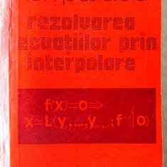 REZOLVAREA ECUATIILOR PRIN INTERPOLARE, Ion Pavaloiu, 1981 - Culegere Matematica